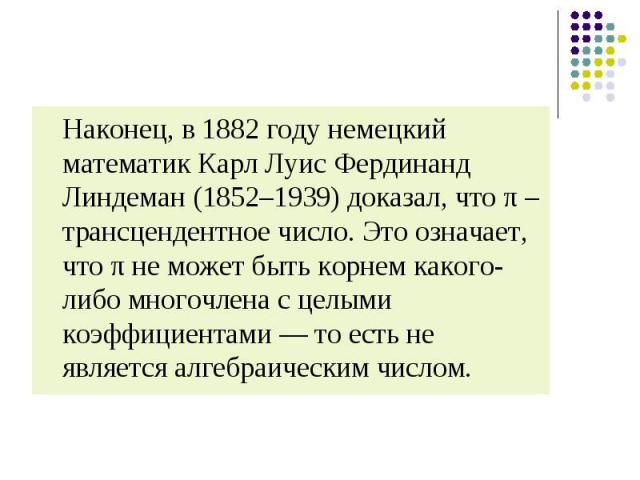 Наконец, в 1882 году немецкий математик Карл Луис Фердинанд Линдеман (1852–1939) доказал, что π – трансцендентное число. Это означает, что π не может быть корнем какого-либо многочлена с целыми коэффициентами — то есть не является алгебраическим чис…