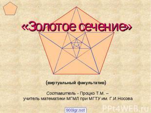 «Золотое сечение» (виртуальный факультатив) Составитель - Процко Т.М. – учитель