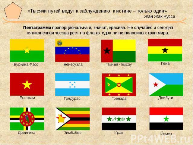 «Тысячи путей ведут к заблуждению, к истине – только один» Жан Жак Руссо Пентаграмма пропорциональна и, значит, красива. Не случайно и сегодня пятиконечная звезда реет на флагах едва ли не половины стран мира.