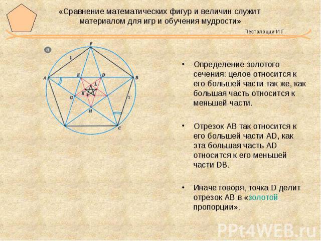 «Сравнение математических фигур и величин служит материалом для игр и обучения мудрости» Песталоцци И.Г. Определение золотого сечения: целое относится к его большей части так же, как большая часть относится к меньшей части. Отрезок АВ так относится …