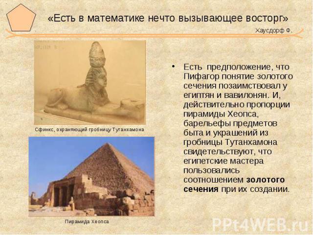 «Есть в математике нечто вызывающее восторг» Хаусдорф Ф. Есть предположение, что Пифагор понятие золотого сечения позаимствовал у египтян и вавилонян. И, действительно пропорции пирамиды Хеопса, барельефы предметов быта и украшений из гробницы Тутан…