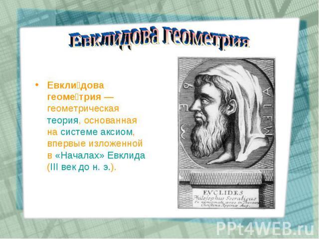 Евкли дова геоме трия— геометрическая теория, основанная на системе аксиом, впервые изложенной в «Началах» Евклида (III век до н. э.). Евкли дова геоме трия— геометрическая теория, основанная на системе аксиом, впервые изложенной в «Нача…