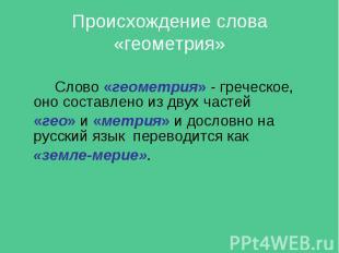Слово «геометрия» - греческое, оно составлено из двух частей Слово «геометрия» -