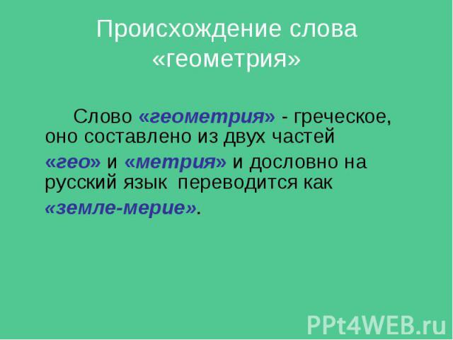 Слово «геометрия» - греческое, оно составлено из двух частей Слово «геометрия» - греческое, оно составлено из двух частей «гео» и «метрия» и дословно на русский язык переводится как «земле-мерие».