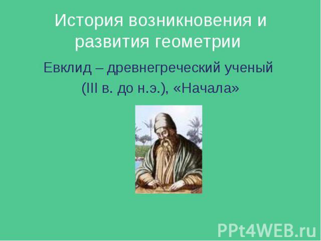 Евклид – древнегреческий ученый Евклид – древнегреческий ученый (III в. до н.э.), «Начала»