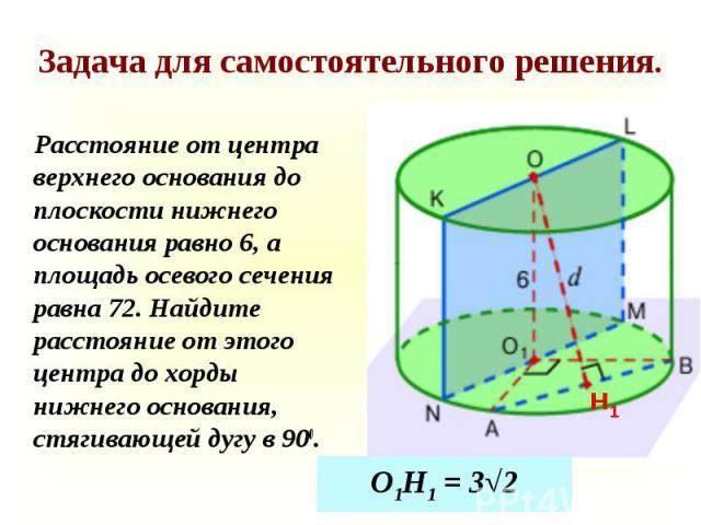 Расстояние от центра верхнего основания до плоскости нижнего основания равно 6, а площадь осевого сечения равна 72. Найдите расстояние от этого центра до хорды нижнего основания, стягивающей дугу в 900. Расстояние от центра верхнего основания до пло…