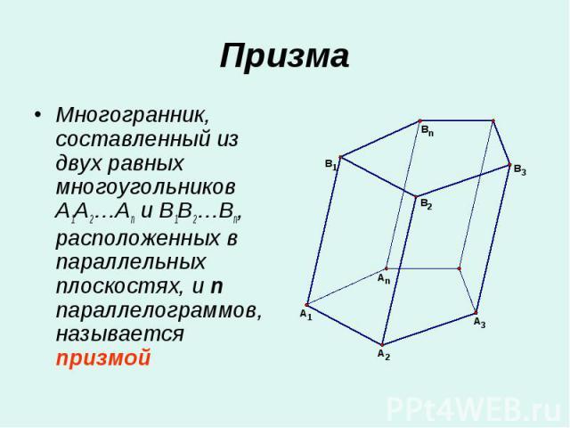 Многогранник, составленный из двух равных многоугольников A1A2…An и B1B2…Bn, расположенных в параллельных плоскостях, и n параллелограммов, называется призмой Многогранник, составленный из двух равных многоугольников A1A2…An и B1B2…Bn, расположенных…