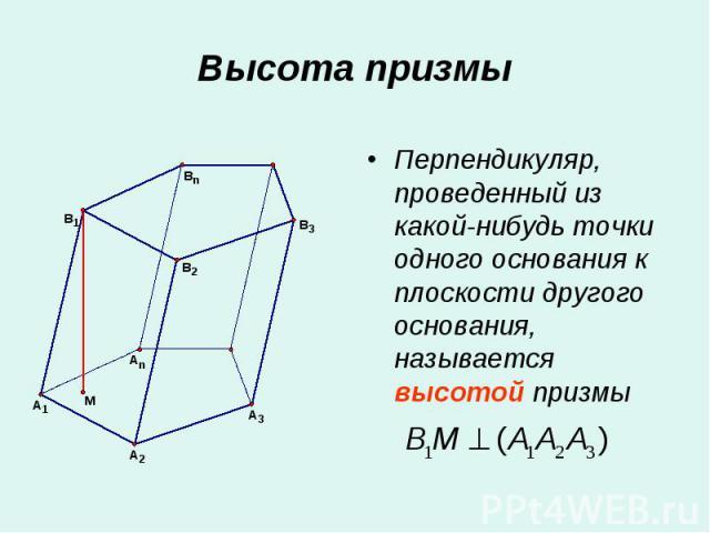 Перпендикуляр, проведенный из какой-нибудь точки одного основания к плоскости другого основания, называется высотой призмы Перпендикуляр, проведенный из какой-нибудь точки одного основания к плоскости другого основания, называется высотой призмы