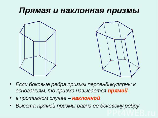 Если боковые ребра призмы перпендикулярны к основаниям, то призма называется прямой, Если боковые ребра призмы перпендикулярны к основаниям, то призма называется прямой, в противном случае – наклонной Высота прямой призмы равна её боковому ребру