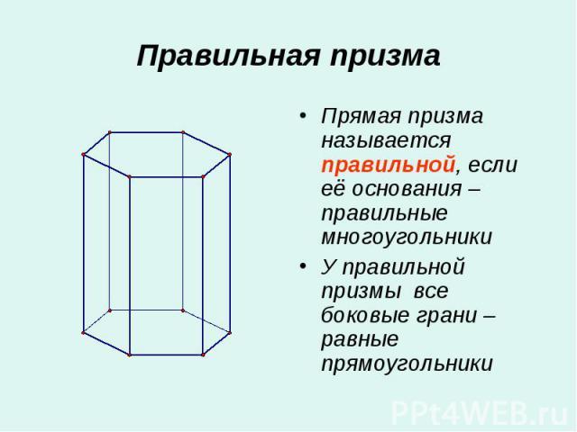 Прямая призма называется правильной, если её основания – правильные многоугольники Прямая призма называется правильной, если её основания – правильные многоугольники У правильной призмы все боковые грани – равные прямоугольники