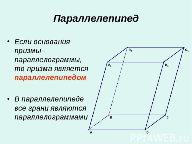 Если основания призмы - параллелограммы, то призма является параллелепипедом Если основания призмы - параллелограммы, то призма является параллелепипедом В параллелепипеде все грани являются параллелограммами