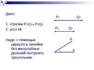 Дано: 1. отрезки P1Q1 и P2Q2. 2. угол hk Надо: с помощью циркуля и линейки без м