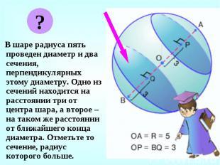 В шаре радиуса пять проведен диаметр и два сечения, перпендикулярных этому диаме