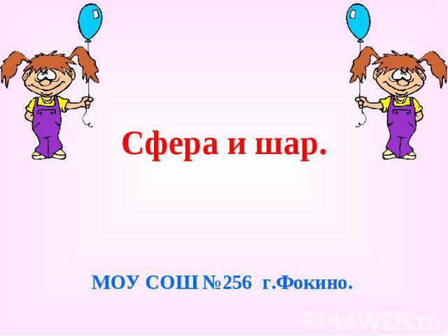 Сфера и шар. МОУ СОШ №256 г.Фокино.