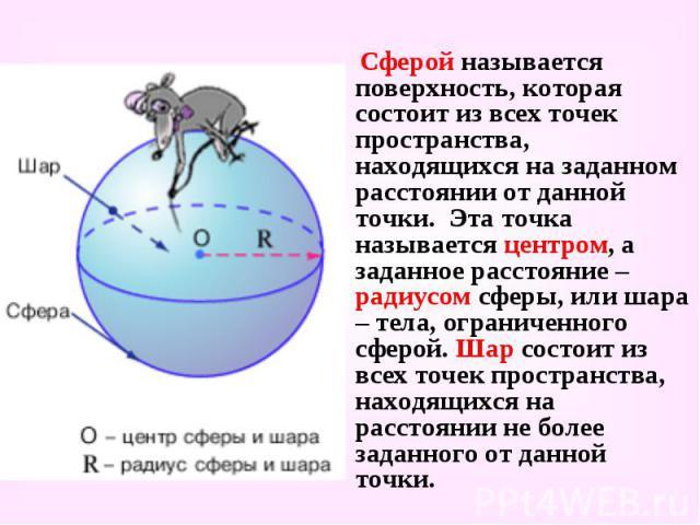 Сферой называется поверхность, которая состоит из всех точек пространства, находящихся на заданном расстоянии от данной точки. Эта точка называется центром, а заданное расстояние – радиусом сферы, или шара – тела, ограниченного сферой. Шар состоит и…
