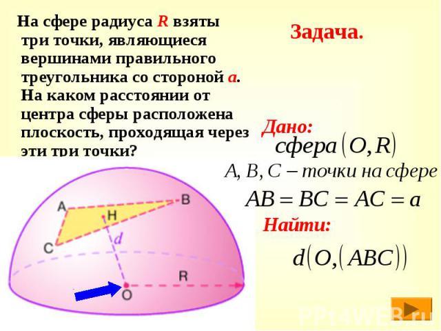 Задача. На сфере радиуса R взяты три точки, являющиеся вершинами правильного треугольника со стороной а. На каком расстоянии от центра сферы расположена плоскость, проходящая через эти три точки?