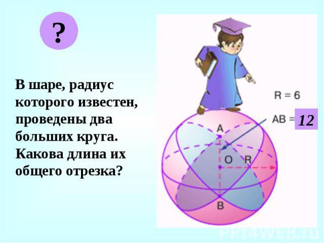 В шаре, радиус которого известен, проведены два больших круга. Какова длина их общего отрезка? В шаре, радиус которого известен, проведены два больших круга. Какова длина их общего отрезка?