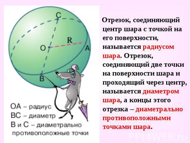 Отрезок, соединяющий центр шара с точкой на его поверхности, называется радиусом шара. Отрезок, соединяющий две точки на поверхности шара и проходящий через центр, называется диаметром шара, а концы этого отрезка – диаметрально противоположными точк…