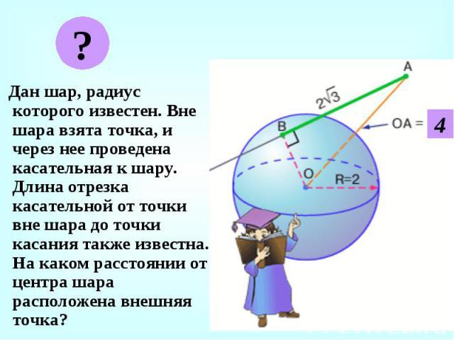 Дан шар, радиус которого известен. Вне шара взята точка, и через нее проведена касательная к шару. Длина отрезка касательной от точки вне шара до точки касания также известна. На каком расстоянии от центра шара расположена внешняя точка? Дан шар, ра…