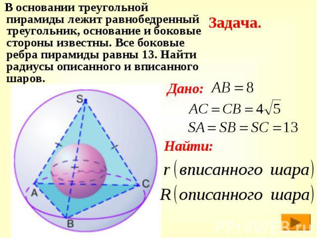 В основании треугольной пирамиды лежит равнобедренный треугольник, основание и боковые стороны известны. Все боковые ребра пирамиды равны 13. Найти радиусы описанного и вписанного шаров. В основании треугольной пирамиды лежит равнобедренный треуголь…