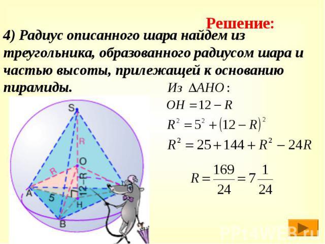4) Радиус описанного шара найдем из треугольника, образованного радиусом шара и частью высоты, прилежащей к основанию пирамиды.