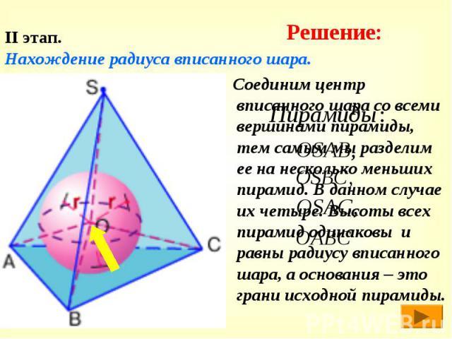 Соединим центр вписанного шара со всеми вершинами пирамиды, тем самым мы разделим ее на несколько меньших пирамид. В данном случае их четыре. Высоты всех пирамид одинаковы и равны радиусу вписанного шара, а основания – это грани исходной пирамиды. С…