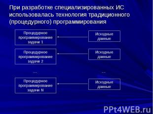 При разработке специализированных ИС использовалась технология традиционного (пр