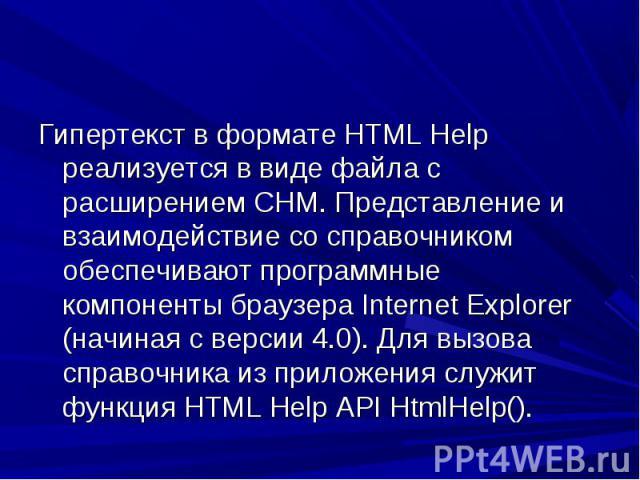 Гипертекст в формате HTML Help реализуется в виде файла с расширением СНМ. Представление и взаимодействие со справочником обеспечивают программные компоненты браузера Internet Explorer (начиная с версии 4.0). Для вызова справочника из приложения слу…