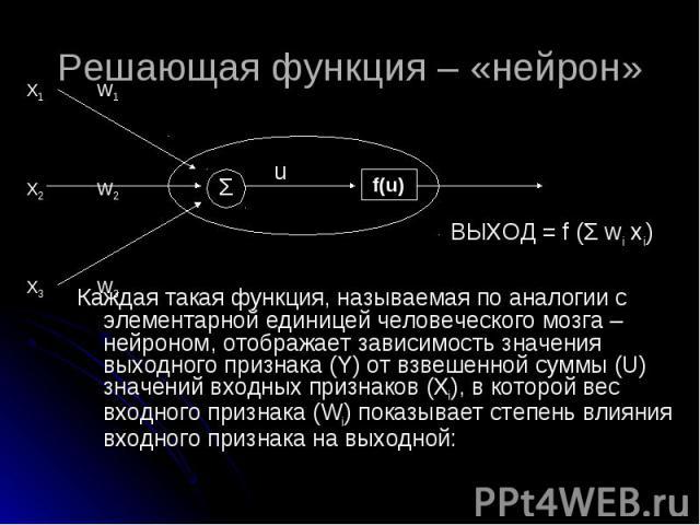 Каждая такая функция, называемая по аналогии с элементарной единицей человеческого мозга – нейроном, отображает зависимость значения выходного признака (Y) от взвешенной суммы (U) значений входных признаков (Xi), в которой вес входного признака (Wi)…