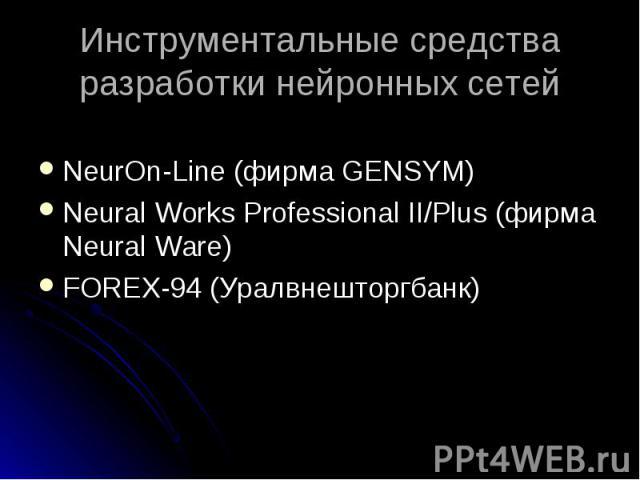 NeurOn-Line (фирма GENSYM) NeurOn-Line (фирма GENSYM) Neural Works Professional II/Plus (фирма Neural Ware) FOREX-94 (Уралвнешторгбанк)