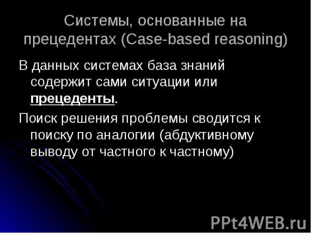 В данных системах база знаний содержит сами ситуации или прецеденты. В данных системах база знаний содержит сами ситуации или прецеденты. Поиск решения проблемы сводится к поиску по аналогии (абдуктивному выводу от частного к частному)