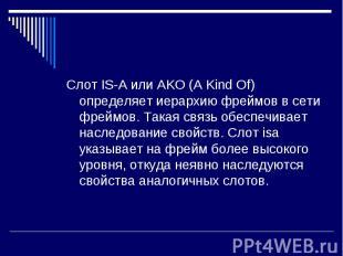 Слот IS-A или AKO (A Kind Of) определяет иерархию фреймов в сети фреймов. Такая