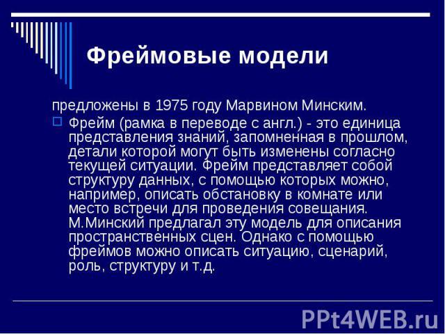 предложены в 1975 году Марвином Минским. предложены в 1975 году Марвином Минским. Фрейм (рамка в переводе с англ.) - это единица представления знаний, запомненная в прошлом, детали которой могут быть изменены согласно текущей ситуации. Фрейм предста…