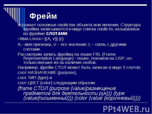 отражает основные свойства объекта или явления. Структура фрейма записывается в виде списка свойств, называемых во фрейме слотами. отражает основные свойства объекта или явления. Структура фрейма записывается в виде списка свойств, называемых во фре…