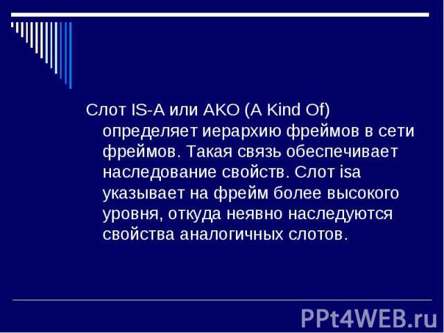 Слот IS-A или AKO (A Kind Of) определяет иерархию фреймов в сети фреймов. Такая связь обеспечивает наследование свойств. Слот isa указывает на фрейм более высокого уровня, откуда неявно наследуются свойства аналогичных слотов. Слот IS-A или AKO (A K…