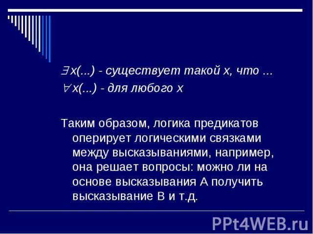 x(...) - существует такой x, что ... x(...) - для любого x Таким образом, логика предикатов оперирует логическими связками между высказываниями, например, она решает вопросы: можно ли на основе высказывания A получить высказывание B и т.д.