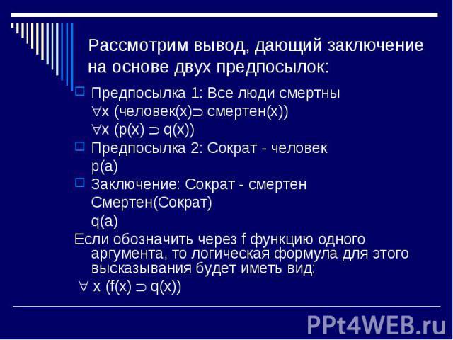 Предпосылка 1: Все люди смертны Предпосылка 1: Все люди смертны x (человек(x) смертен(x)) x (p(x) q(x)) Предпосылка 2: Сократ - человек p(a) Заключение: Сократ - смертен Смертен(Сократ) q(a) Если обозначить через f функцию одного аргумента, то логич…