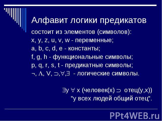 состоит из элементов (символов): состоит из элементов (символов): x, y, z, u, v, w - переменные; a, b, c, d, e - константы; f, g, h - функциональные символы; p, q, r, s, t - предикатные символы; ¬, , V, , , - логические символы. y x (человек(x) отец…