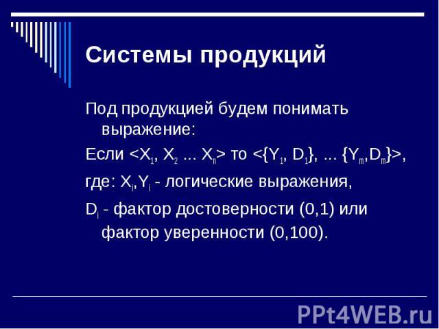 Под продукцией будем понимать выражение: Под продукцией будем понимать выражение: Если <X1, X2 ... Xn> то <{Y1, D1}, ... {Ym,Dm}>, где: Xi,Yi - логические выражения, Di - фактор достоверности (0,1) или фактор уверенности (0,100).