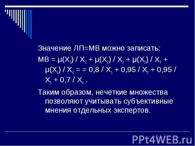 Значение ЛП=МВ можно записать: Значение ЛП=МВ можно записать: МВ = μ(X1) / X1 + μ(X2) / X2 + μ(X3) / X3 + μ(X4) / X4 = = 0,8 / X1 + 0,95 / X2 + 0,95 / X3 + 0,7 / X4 . Таким образом, нечеткие множества позволяют учитывать субъективные мнения отдельны…