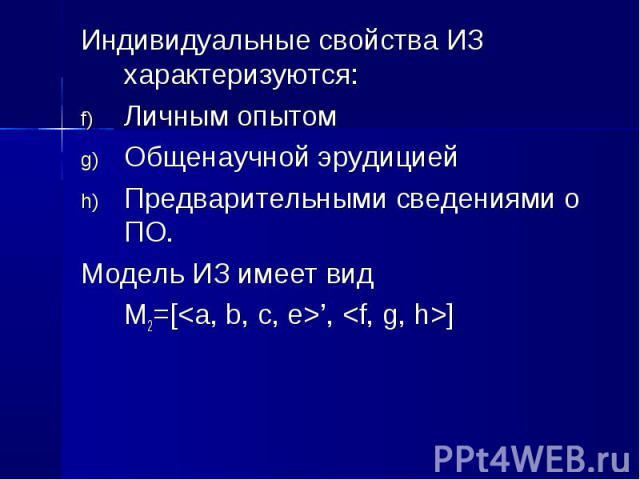 Индивидуальные свойства ИЗ характеризуются: Индивидуальные свойства ИЗ характеризуются: Личным опытом Общенаучной эрудицией Предварительными сведениями о ПО. Модель ИЗ имеет вид М2=[<a, b, c, e>', <f, g, h>]