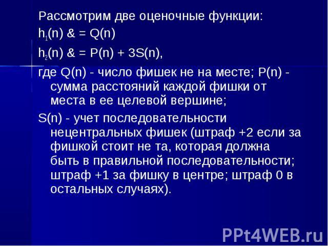 Рассмотрим две оценочные функции: Рассмотрим две оценочные функции: h1(n) & = Q(n) h2(n) & = P(n) + 3S(n), где Q(n) - число фишек не на месте; P(n) - сумма расстояний каждой фишки от места в ее целевой вершине; S(n) - учет последовательности…