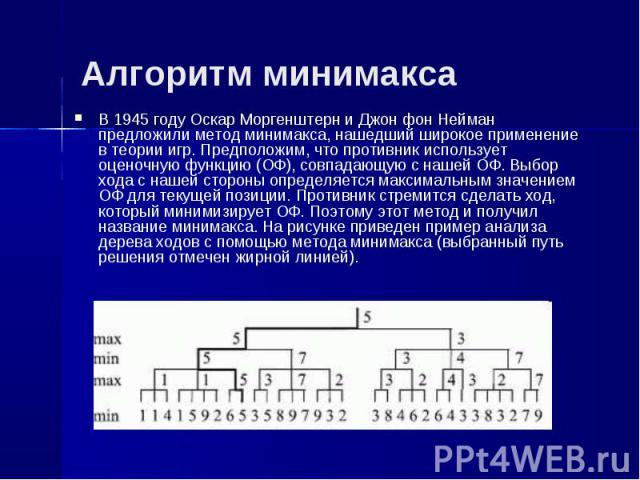 Алгоритм минимакса В 1945 году Оскар Моргенштерн и Джон фон Нейман предложили метод минимакса, нашедший широкое применение в теории игр. Предположим, что противник использует оценочную функцию (ОФ), совпадающую с нашей ОФ. Выбор хода с нашей стороны…