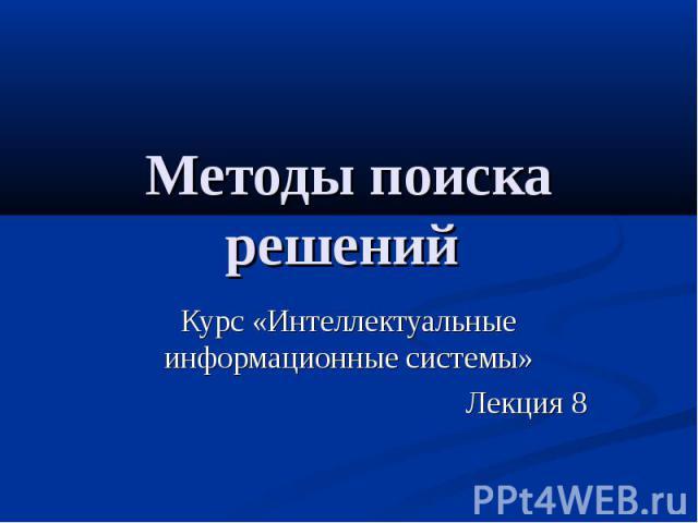 Методы поиска решений Курс «Интеллектуальные информационные системы» Лекция 8