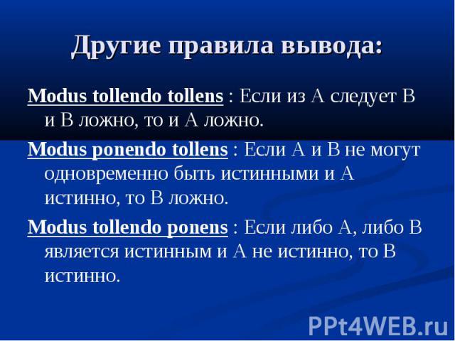 Другие правила вывода: Modus tollendo tollens : Если из A следует B и B ложно, то и A ложно. Modus ponendo tollens : Если A и B не могут одновременно быть истинными и A истинно, то B ложно. Modus tollendo ponens : Если либо A, либо B является истинн…