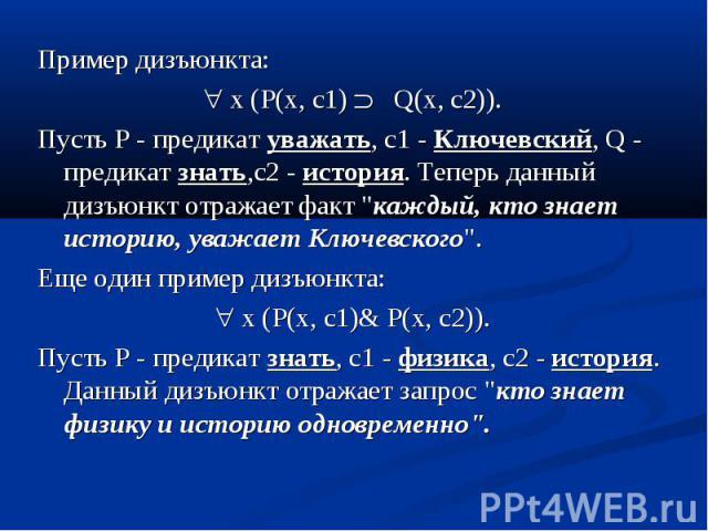 """Пример дизъюнкта: Пример дизъюнкта: x (P(x, c1) Q(x, c2)). Пусть P - предикат уважать, c1 - Ключевский, Q - предикат знать,c2 - история. Теперь данный дизъюнкт отражает факт """"каждый, кто знает историю, уважает Ключевского"""". Еще один пример…"""
