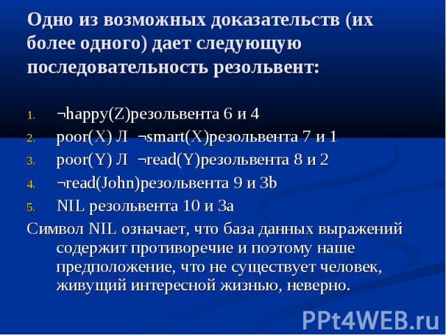 Одно из возможных доказательств (их более одного) дает следующую последовательность резольвент: ¬happy(Z)резольвента 6 и 4 poor(X) Л ¬smart(X)резольвента 7 и 1 poor(Y) Л ¬read(Y)резольвента 8 и 2 ¬read(John)резольвента 9 и 3b NIL резольвента 10 и 3a…
