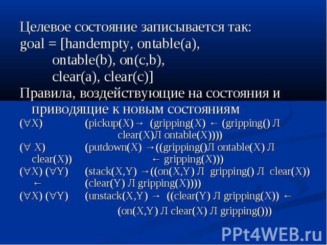 Целевое состояние записывается так: Целевое состояние записывается так: goal = [handempty, ontable(a), ontable(b), on(c,b), clear(a), clear(c)] Правила, воздействующие на состояния и приводящие к новым состояниям ( X) (pickup(X)→ (gripping(X) ← (gri…