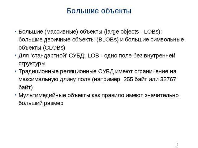 Большие объекты Большие (массивные) объекты (large objects - LOBs): большие двоичные объекты (BLOBs) и большие символьные объекты (CLOBs) Для 'стандартной' СУБД: LOB - одно поле без внутренней структуры Традиционные реляционные СУБД имеют ограничени…