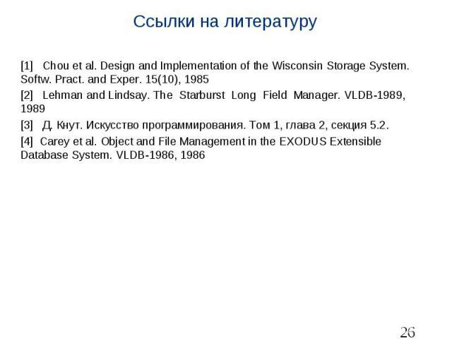 Ссылки на литературу [1] Chou et al. Design and Implementation of the Wisconsin Storage System. Softw. Pract. and Exper. 15(10), 1985 [2] Lehman and Lindsay. The Starburst Long Field Manager. VLDB-1989, 1989 [3] Д. Кнут. Искусство программирования. …